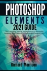 Photoshop Elements 2021 Guide: The Complete Tutorial for Beginners to Mastering Amazing New Features in Photoshop Elements 2021 Cover Image