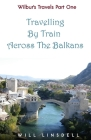 Wilbur's Travels Part One - Travelling By Train Across The Balkans Cover Image