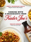5-Ingredient Trader Joe's Cookbook: Easy, Weeknight Meals Using Your Favorite In-Store Ingredients Cover Image