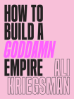 How to Build a Goddamn Empire: Advice on Creating Your Brand with High-Tech Smarts, Elbow Grease, Infinite Hustle, and a Whole Lotta Heart Cover Image