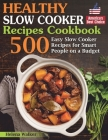 Healthy Slow Cooker Recipes Cookbook: 500 Easy Slow Cooker Recipes for Smart People on a Budget. (Bonus! Low-Carb, Keto, Vegan, Vegetarian and Mediter Cover Image