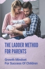 The Ladder Method For Parents: Growth Mindset For Success Of Children: How To Nurturing A Success Mindset Cover Image