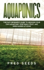 Aquaponics: The Easy Beginner's Guide to Growing Your Own Aquaponic Vegetable, Fruit, and Herb Garden at Home Cover Image