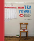 Take a Tea Towel: 16 Beautiful Projects for Your Home Cover Image