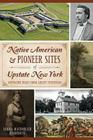 Native American & Pioneer Sites of Upstate New York: Westward Trails from Albany to Buffalo Cover Image