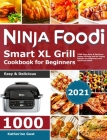Ninja Foodi Grill Cookbook for Beginners 2021: 1000-Days Easy & Delicious Indoor Grilling and Air Frying Recipes for Beginners and Advanced Users Cover Image