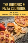 The Burgers & Pizza Cookbook: How To Make Awesome Pizza & Burgers At Home: A Must- Have Pizza & Burgers Cookbook Cover Image