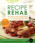 Recipe Rehab: 80 Delicious Recipes That Slash the Fat, Not the Flavor Cover Image