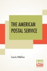 The American Postal Service: History Of The Postal Service From The Earliest Time. The American System Described With Full Details Of Operation. A Cover Image