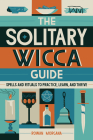 The Solitary Wicca Guide: Spells and Rituals to Practice, Learn, and Thrive Cover Image