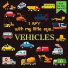 I Spy With My Little Eye VEHICLES Book For Kids Ages 2-5: Cars, Trucks And More - A Fun Activity Learning, Picture and Guessing Game For Kids - Toddle Cover Image