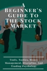 A Beginner's Guide To The Stock Market: Tools, Tactics, Money Management, Discipline, And Trading Psychology: Rading Books Cover Image