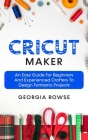 Cricut Maker: An Easy Guide for Beginners And Experienced Crafters to Design Fantastic Projects Cover Image