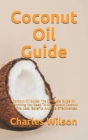 Coconut Oil Guide: Coconut Oil Guide: The Complete Guide On Everything You Need To Know About Coconut Oil, The Uses, Benefits, And The Ef Cover Image