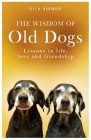 The Wisdom of Old Dogs: Lessons in Life, Love and Friendship Cover Image