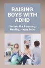 Raising Boys With ADHD: Secrets For Parenting Healthy, Happy Sons: Tips On Adhd For Parents Cover Image