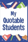 My Quotable Students: Journal For Teachers to Record and Collect Unforgettable Quotes, Funny & Hilarious Classroom Stories Cover Image