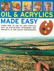 Oils & Acrylics Made Easy: Learn How to Use Oils and Acrylics with 18 Step-By-Step Techniques and Projects, in 200 Photographs Cover Image