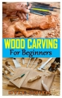 Wood Carving for Beginners: The Complete Book of Woodcarving: Everything You Need to Know to Master the Craft Comprehensive Guide with Expert Inst Cover Image