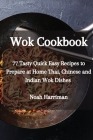 Wok Cookbook: 77 Tasty Quick Easy Recipes to Prepare at Home Thai, Chinese and Indian Wok Dishes Cover Image