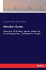 Morphy's Games: Selection of the best games played by the distinguished Champion in Europe Cover Image
