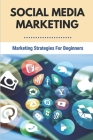 Social Media Marketing: Marketing Strategies For Beginners: Marketing For Business Cover Image