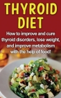 Thyroid Diet: How to improve and cure thyroid disorders, lose weight, and improve metabolism with the help of food! Cover Image