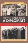 So You Want to Be a Diplomat?: An American Diplomat's Progress from Vietnam to Iran, Fun, Warts and All. Cover Image