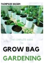The Complete Guide to Grow Bag Gardening: The exhaustive way to Grow Prolific Vegetables, Herbs, Fruits, and Flowers in Lightweight, Eco-friendly Fabr Cover Image