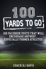 100 Yards To Go: 100 Facebook Posts That Will Encourage Anybody, Especially Former Athletes Cover Image