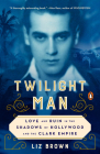 Twilight Man: Love and Ruin in the Shadows of Hollywood and the Clark Empire Cover Image