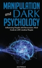 Manipulation And Dark Psychology: The Ultimate Guide to Learning the Art of Persuasion, How to Analyze People, Read Body Language, Emotional Influence Cover Image