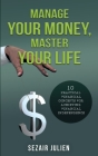 Manage Your Money, Master Your Life: 10 Practical Financial Concepts for Achieving Financial Independence Cover Image