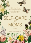 Self-Care for Moms: 150+ Real Ways to Care for Yourself While Caring for Everyone Else Cover Image