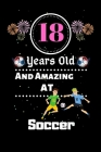 18 Years Old and Amazing At Soccer: Best Appreciation gifts notebook, Great for 18 years Soccer Appreciation/Thank You/ Birthday & Christmas Gifts Cover Image