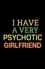 I have a very psychotic girlfriend: A Best Designed Valentine Notebook For Gift Your Mates. Cover Image