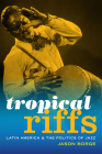 Tropical Riffs: Latin America and the Politics of Jazz Cover Image