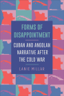 Forms of Disappointment: Cuban and Angolan Narrative After the Cold War Cover Image