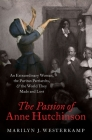 The Passion of Anne Hutchinson: An Extraordinary Woman, the Puritan Patriarchs, and the World They Made and Lost Cover Image
