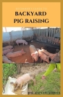 Beginner's Guide to Backyard Pig Raising: Everything You Need To Know About Pig Farming: Caring, Feeding, Housing, Health Care, Breeding And Lots More Cover Image