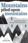 Mountains Piled Upon Mountains: Appalachian Nature Writing in the Anthropocene Cover Image