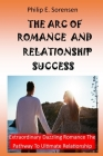 The Arc of Romance and Relationship Success: Extraordinary Dazzling Romance The Pathway To Ultimate Relationship Cover Image
