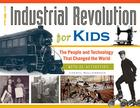 The Industrial Revolution for Kids: The People and Technology That Changed the World, with 21 Activities (For Kids series #51) Cover Image
