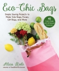 Eco-Chic Bags: Simple Sewing Projects to Make Tote Bags, Purses, Gift Bags, and More Cover Image