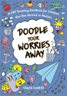 Doodle Your Worries Away: A CBT Doodling Workbook for Children Who Feel Worried or Anxious Cover Image