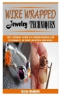 Wire Wrapped Jewelry Techniques: The Ultimate Guide To Understanding The Techniques Of Wire Wrapped Jewelries Cover Image