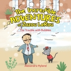 The Incredible Adventures of Zazou LeRou: The Trouble with Bubbles Cover Image