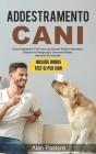 Addestramento Cani: Come Addestrare il Tuo Cane con Esercizi Pratici e Divertenti, Educarlo ed Insegnargli i Comandi di Base, Intermedi ed Cover Image