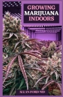 Growing Marijuana Indoors: Your Total Guide for Clinical and Individual Marijuana Cultivation Cover Image