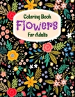 Coloring Book Flowers For Adults: A Flower Adult Coloring Book, Beautiful and Awesome Floral Coloring Pages for Adult to Get Stress Relieving and Rela Cover Image